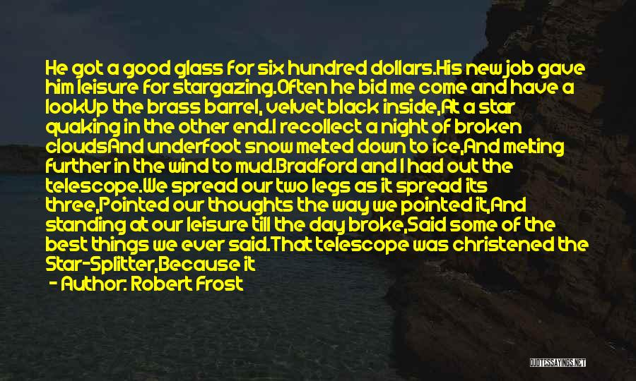 Robert Frost Quotes: He Got A Good Glass For Six Hundred Dollars.his New Job Gave Him Leisure For Stargazing.often He Bid Me Come