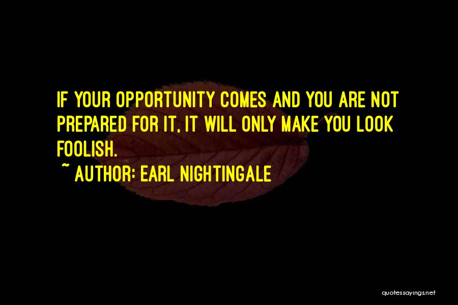 Earl Nightingale Quotes: If Your Opportunity Comes And You Are Not Prepared For It, It Will Only Make You Look Foolish.