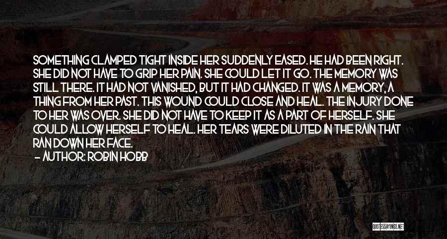 Robin Hobb Quotes: Something Clamped Tight Inside Her Suddenly Eased. He Had Been Right. She Did Not Have To Grip Her Pain. She