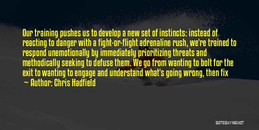 Chris Hadfield Quotes: Our Training Pushes Us To Develop A New Set Of Instincts: Instead Of Reacting To Danger With A Fight-or-flight Adrenaline