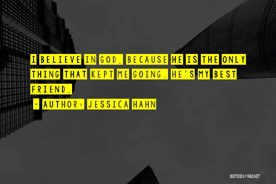 Jessica Hahn Quotes: I Believe In God, Because He Is The Only Thing That Kept Me Going. He's My Best Friend.