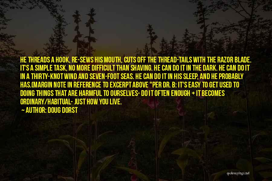 Doug Dorst Quotes: He Threads A Hook, Re-sews His Mouth, Cuts Off The Thread-tails With The Razor Blade. It's A Simple Task, No