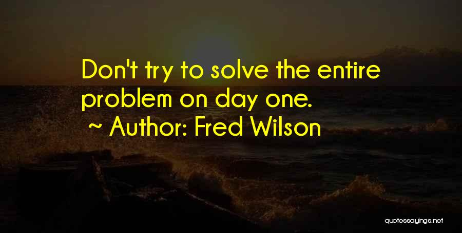 Fred Wilson Quotes: Don't Try To Solve The Entire Problem On Day One.