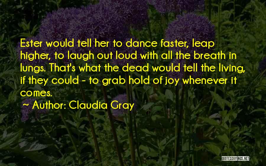 Claudia Gray Quotes: Ester Would Tell Her To Dance Faster, Leap Higher, To Laugh Out Loud With All The Breath In Lungs. That's