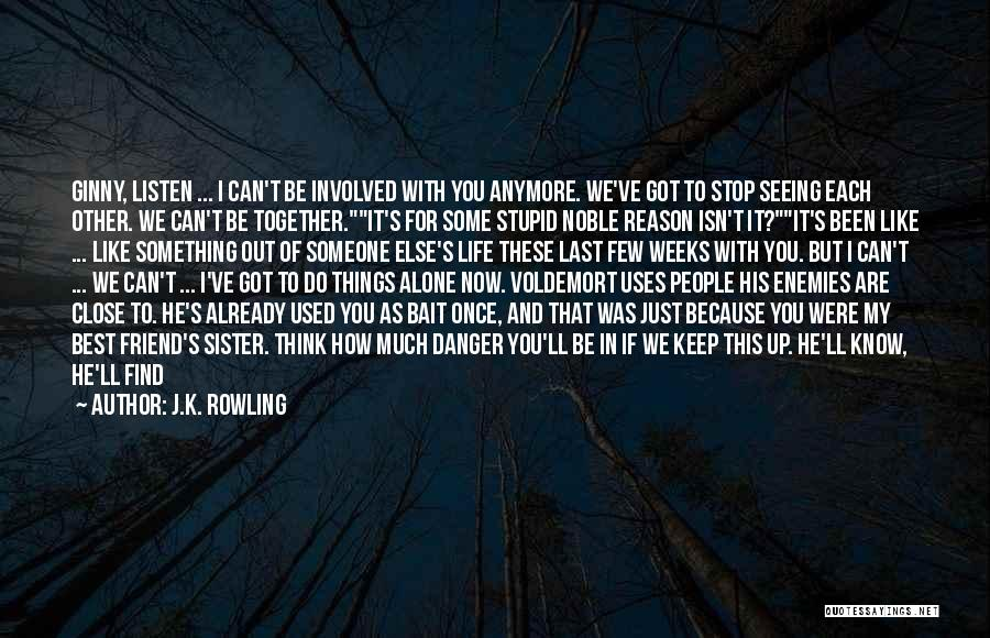 J.K. Rowling Quotes: Ginny, Listen ... I Can't Be Involved With You Anymore. We've Got To Stop Seeing Each Other. We Can't Be