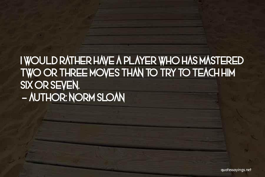 Norm Sloan Quotes: I Would Rather Have A Player Who Has Mastered Two Or Three Moves Than To Try To Teach Him Six
