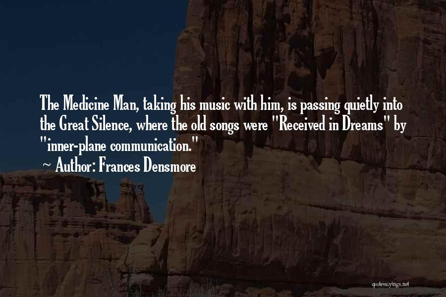 Frances Densmore Quotes: The Medicine Man, Taking His Music With Him, Is Passing Quietly Into The Great Silence, Where The Old Songs Were