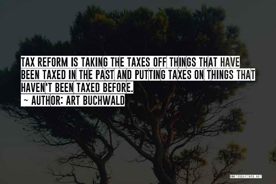 Art Buchwald Quotes: Tax Reform Is Taking The Taxes Off Things That Have Been Taxed In The Past And Putting Taxes On Things