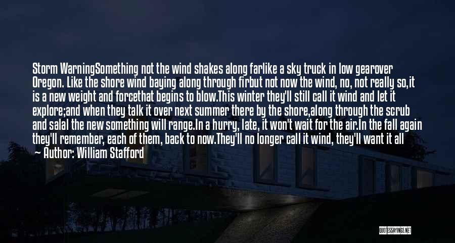 William Stafford Quotes: Storm Warningsomething Not The Wind Shakes Along Farlike A Sky Truck In Low Gearover Oregon. Like The Shore Wind Baying