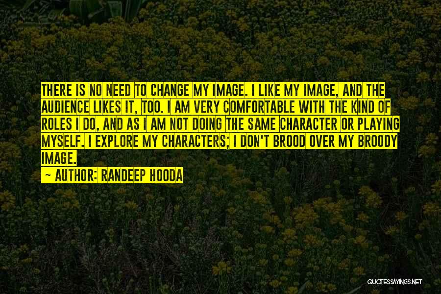 Randeep Hooda Quotes: There Is No Need To Change My Image. I Like My Image, And The Audience Likes It, Too. I Am