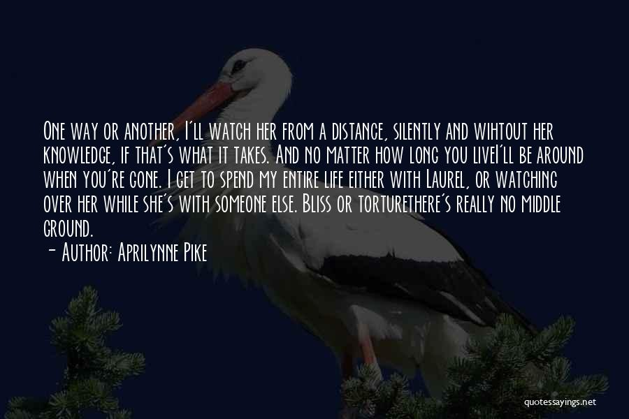 Aprilynne Pike Quotes: One Way Or Another, I'll Watch Her From A Distance, Silently And Wihtout Her Knowledge, If That's What It Takes.