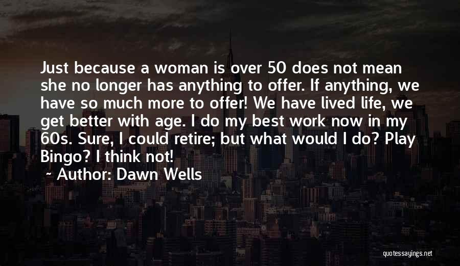 Dawn Wells Quotes: Just Because A Woman Is Over 50 Does Not Mean She No Longer Has Anything To Offer. If Anything, We