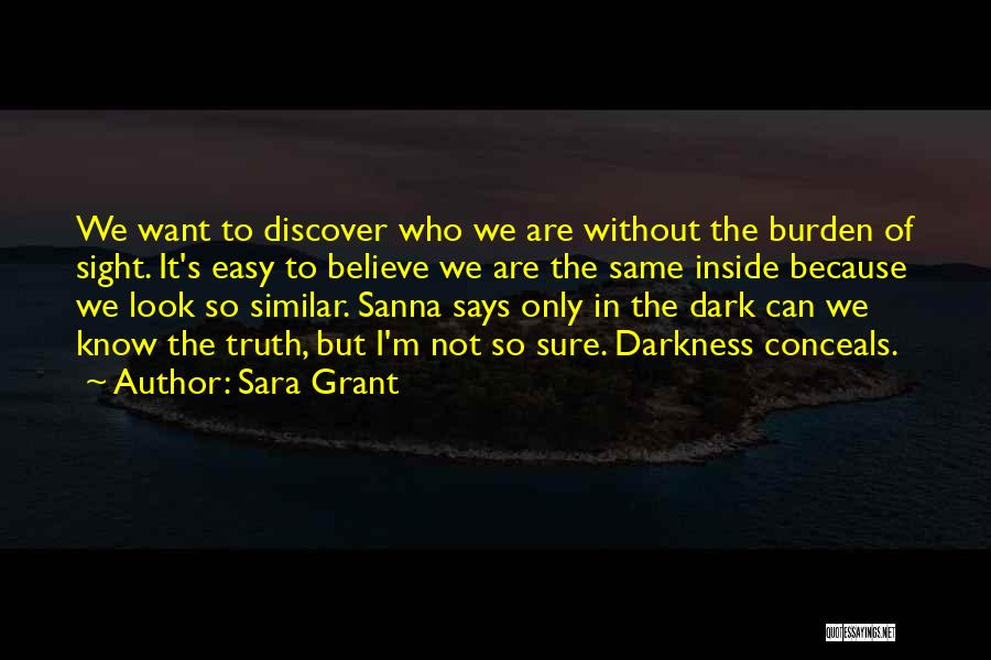 Sara Grant Quotes: We Want To Discover Who We Are Without The Burden Of Sight. It's Easy To Believe We Are The Same
