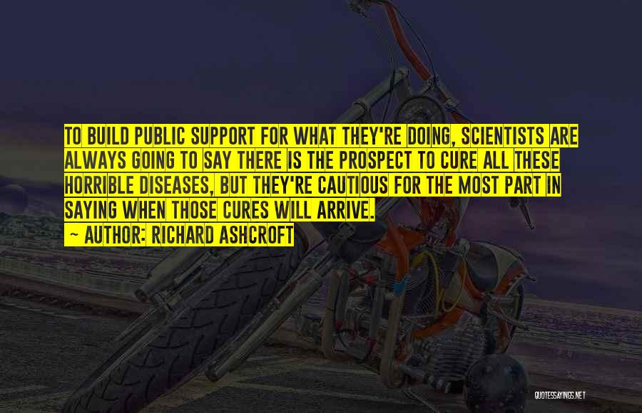 Richard Ashcroft Quotes: To Build Public Support For What They're Doing, Scientists Are Always Going To Say There Is The Prospect To Cure