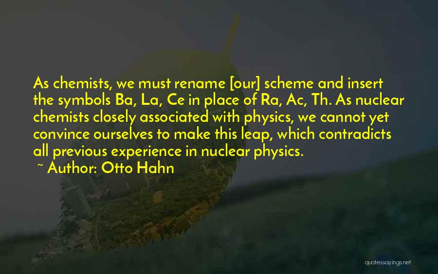 Otto Hahn Quotes: As Chemists, We Must Rename [our] Scheme And Insert The Symbols Ba, La, Ce In Place Of Ra, Ac, Th.
