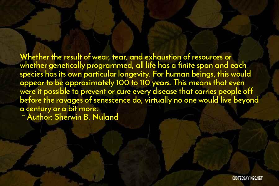 Sherwin B. Nuland Quotes: Whether The Result Of Wear, Tear, And Exhaustion Of Resources Or Whether Genetically Programmed, All Life Has A Finite Span
