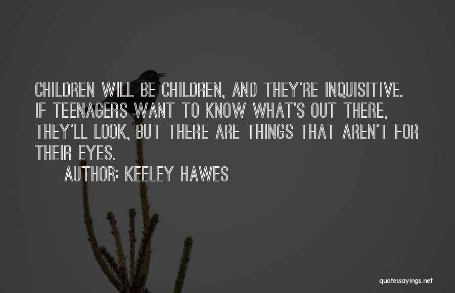 Keeley Hawes Quotes: Children Will Be Children, And They're Inquisitive. If Teenagers Want To Know What's Out There, They'll Look, But There Are