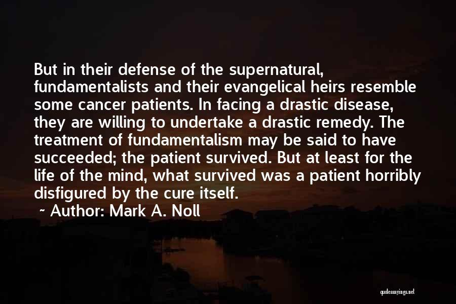 Mark A. Noll Quotes: But In Their Defense Of The Supernatural, Fundamentalists And Their Evangelical Heirs Resemble Some Cancer Patients. In Facing A Drastic