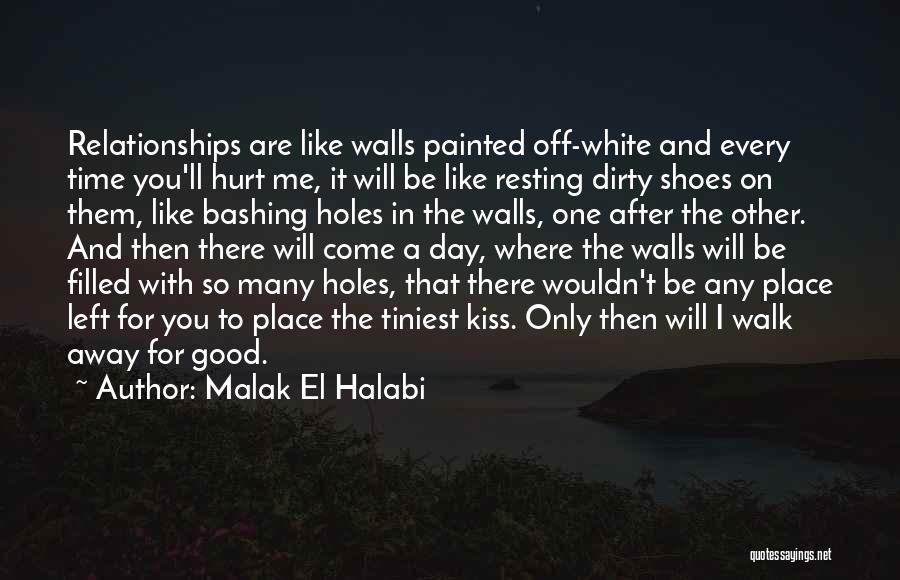Malak El Halabi Quotes: Relationships Are Like Walls Painted Off-white And Every Time You'll Hurt Me, It Will Be Like Resting Dirty Shoes On