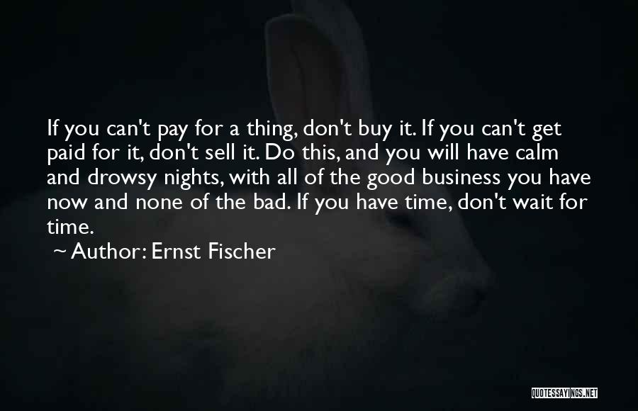 Ernst Fischer Quotes: If You Can't Pay For A Thing, Don't Buy It. If You Can't Get Paid For It, Don't Sell It.