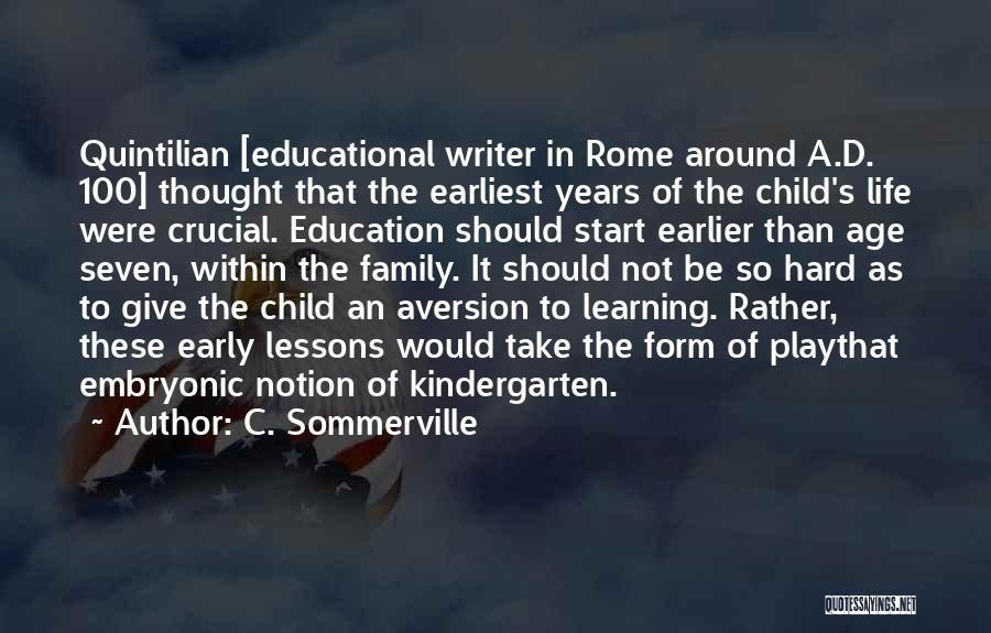 C. Sommerville Quotes: Quintilian [educational Writer In Rome Around A.d. 100] Thought That The Earliest Years Of The Child's Life Were Crucial. Education