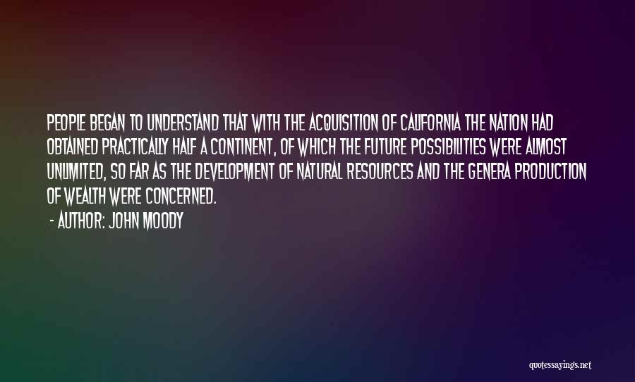 John Moody Quotes: People Began To Understand That With The Acquisition Of California The Nation Had Obtained Practically Half A Continent, Of Which
