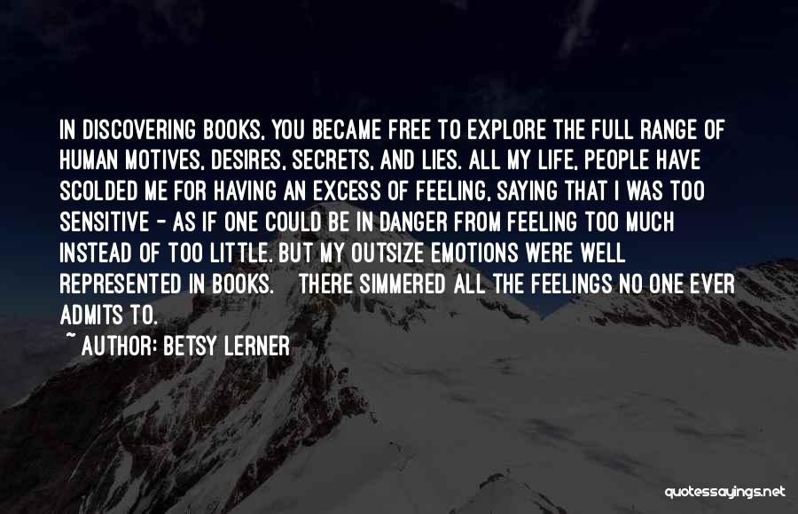 Betsy Lerner Quotes: In Discovering Books, You Became Free To Explore The Full Range Of Human Motives, Desires, Secrets, And Lies. All My