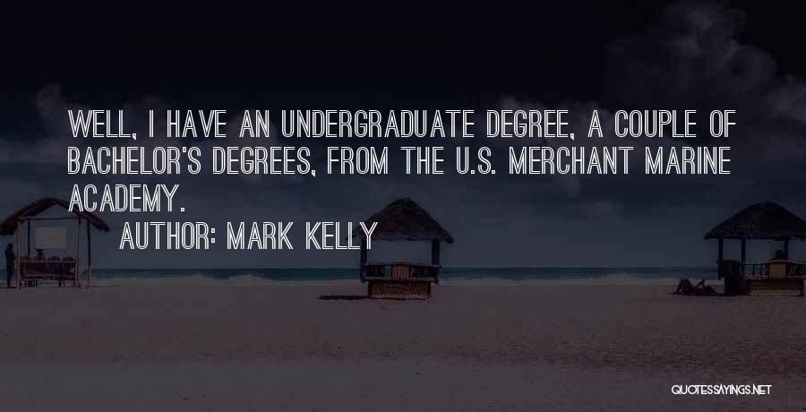Mark Kelly Quotes: Well, I Have An Undergraduate Degree, A Couple Of Bachelor's Degrees, From The U.s. Merchant Marine Academy.