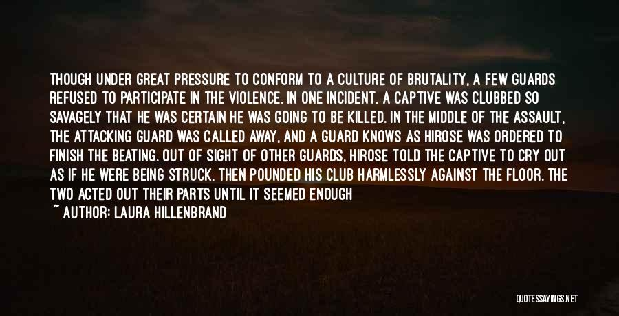 Laura Hillenbrand Quotes: Though Under Great Pressure To Conform To A Culture Of Brutality, A Few Guards Refused To Participate In The Violence.