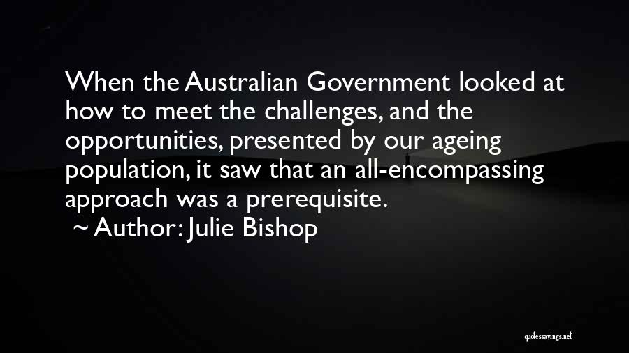 Julie Bishop Quotes: When The Australian Government Looked At How To Meet The Challenges, And The Opportunities, Presented By Our Ageing Population, It