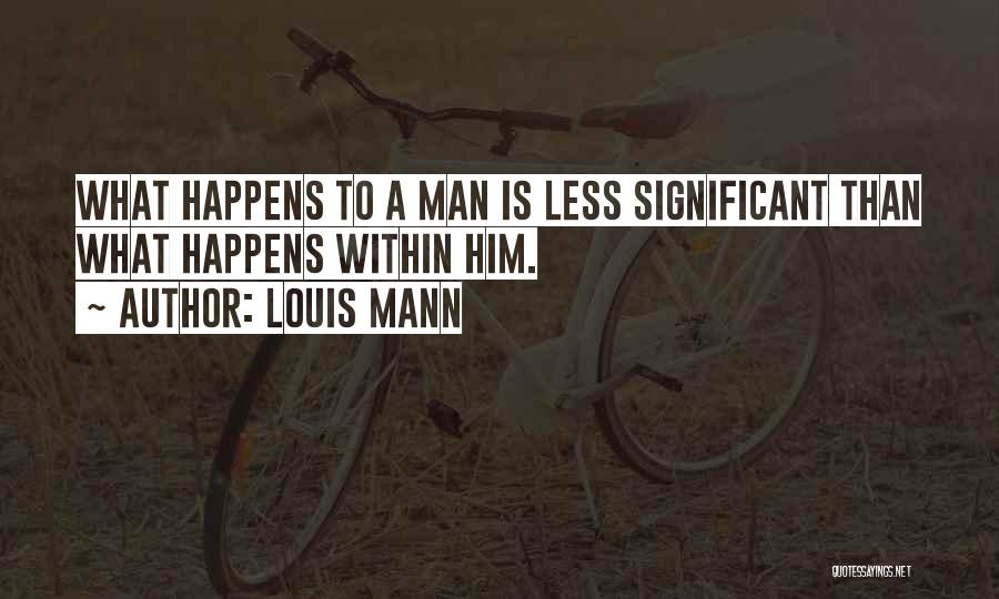 Louis Mann Quotes: What Happens To A Man Is Less Significant Than What Happens Within Him.