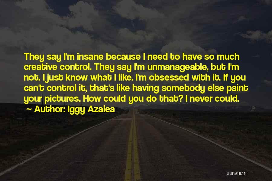 Iggy Azalea Quotes: They Say I'm Insane Because I Need To Have So Much Creative Control. They Say I'm Unmanageable, But I'm Not.