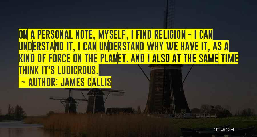 James Callis Quotes: On A Personal Note, Myself, I Find Religion - I Can Understand It, I Can Understand Why We Have It,
