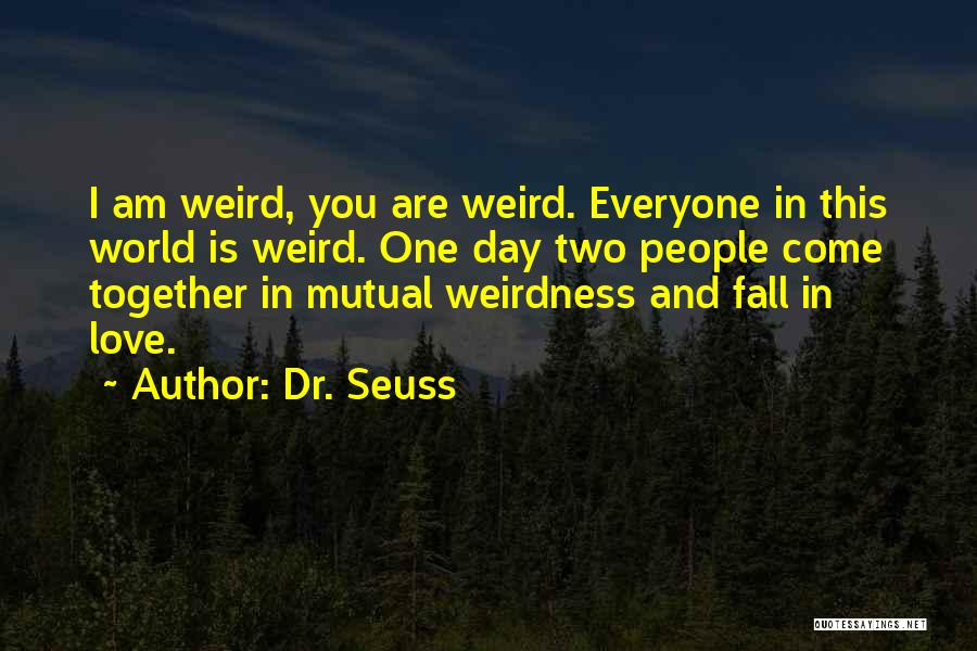 Dr. Seuss Quotes: I Am Weird, You Are Weird. Everyone In This World Is Weird. One Day Two People Come Together In Mutual