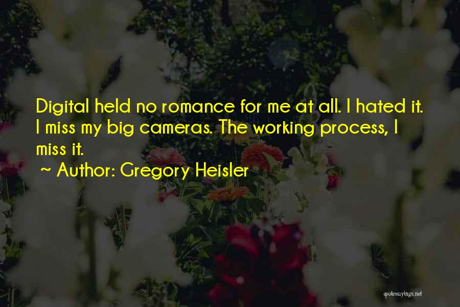 Gregory Heisler Quotes: Digital Held No Romance For Me At All. I Hated It. I Miss My Big Cameras. The Working Process, I