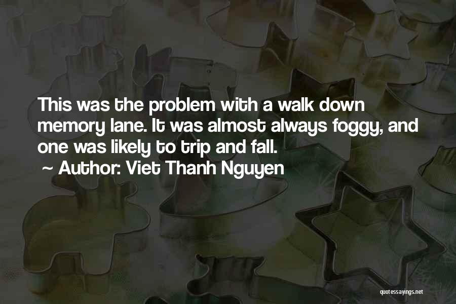 Viet Thanh Nguyen Quotes: This Was The Problem With A Walk Down Memory Lane. It Was Almost Always Foggy, And One Was Likely To