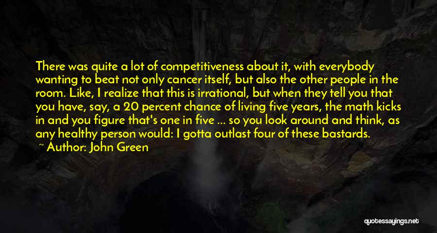 John Green Quotes: There Was Quite A Lot Of Competitiveness About It, With Everybody Wanting To Beat Not Only Cancer Itself, But Also