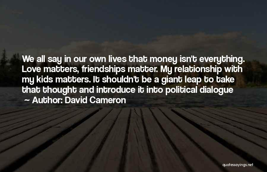 David Cameron Quotes: We All Say In Our Own Lives That Money Isn't Everything. Love Matters, Friendships Matter. My Relationship With My Kids