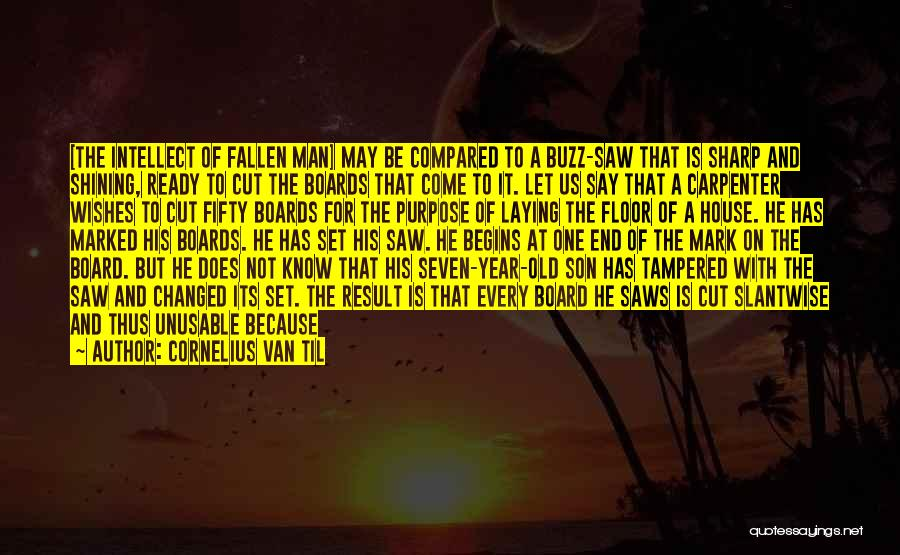 Cornelius Van Til Quotes: [the Intellect Of Fallen Man] May Be Compared To A Buzz-saw That Is Sharp And Shining, Ready To Cut The