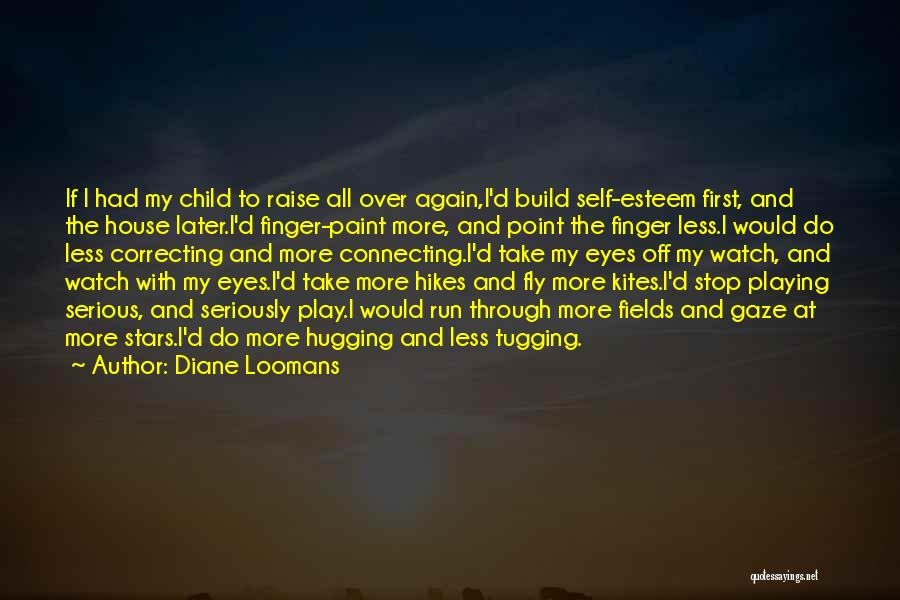 Diane Loomans Quotes: If I Had My Child To Raise All Over Again,i'd Build Self-esteem First, And The House Later.i'd Finger-paint More, And