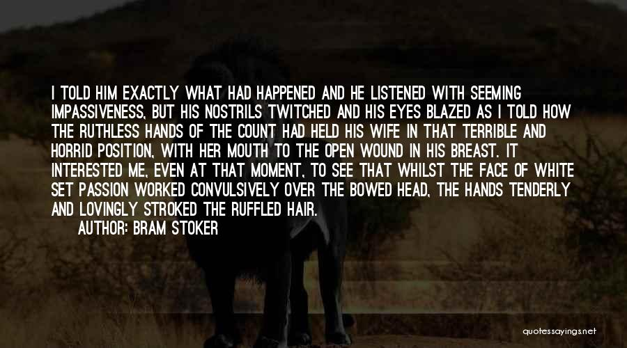 Bram Stoker Quotes: I Told Him Exactly What Had Happened And He Listened With Seeming Impassiveness, But His Nostrils Twitched And His Eyes