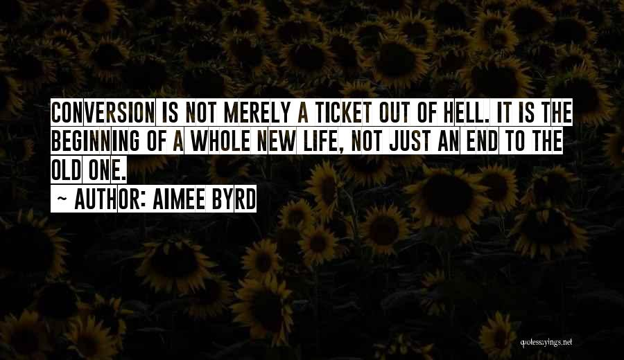 Aimee Byrd Quotes: Conversion Is Not Merely A Ticket Out Of Hell. It Is The Beginning Of A Whole New Life, Not Just