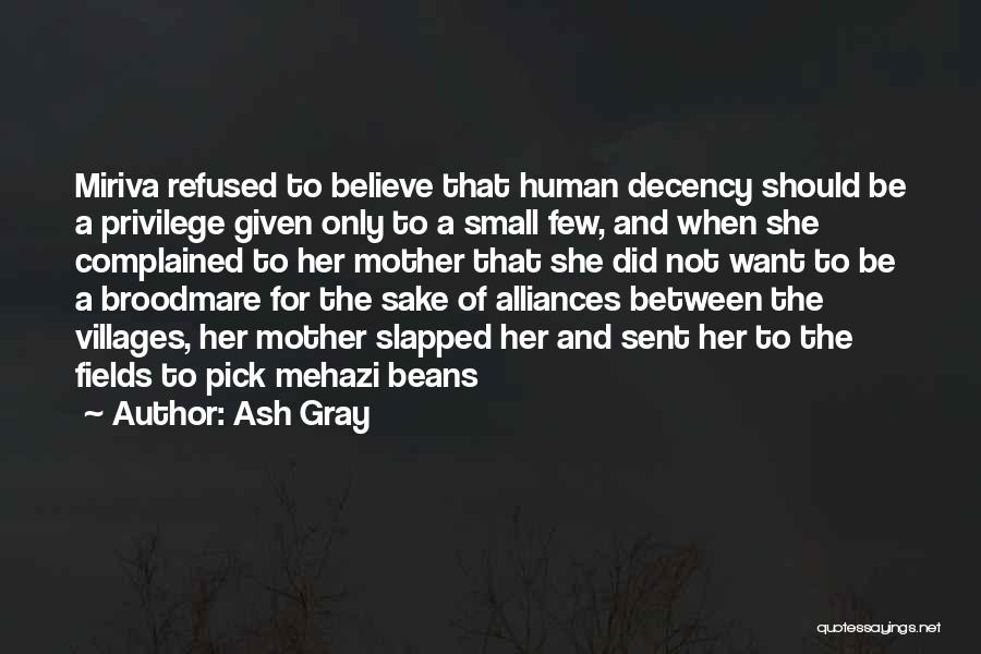 Ash Gray Quotes: Miriva Refused To Believe That Human Decency Should Be A Privilege Given Only To A Small Few, And When She