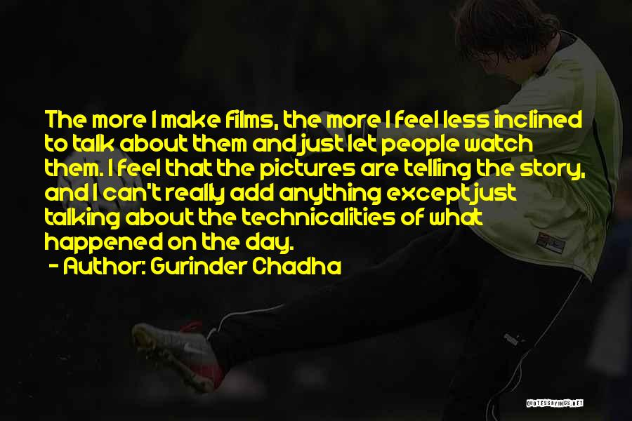 Gurinder Chadha Quotes: The More I Make Films, The More I Feel Less Inclined To Talk About Them And Just Let People Watch