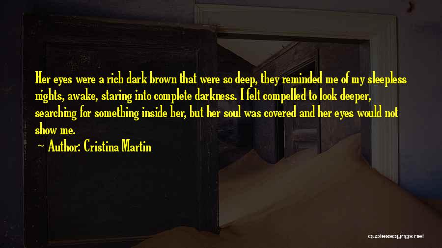 Cristina Martin Quotes: Her Eyes Were A Rich Dark Brown That Were So Deep, They Reminded Me Of My Sleepless Nights, Awake, Staring