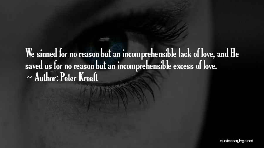 Peter Kreeft Quotes: We Sinned For No Reason But An Incomprehensible Lack Of Love, And He Saved Us For No Reason But An