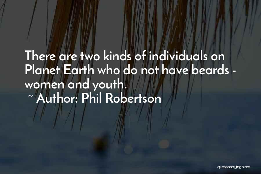 Phil Robertson Quotes: There Are Two Kinds Of Individuals On Planet Earth Who Do Not Have Beards - Women And Youth.