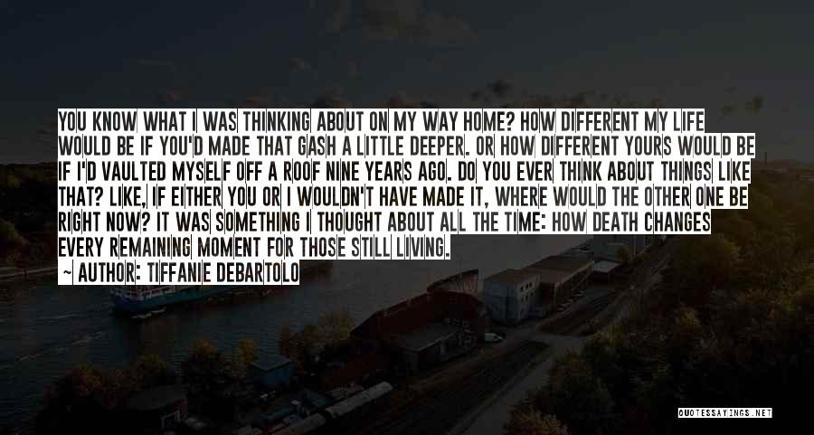 Tiffanie DeBartolo Quotes: You Know What I Was Thinking About On My Way Home? How Different My Life Would Be If You'd Made