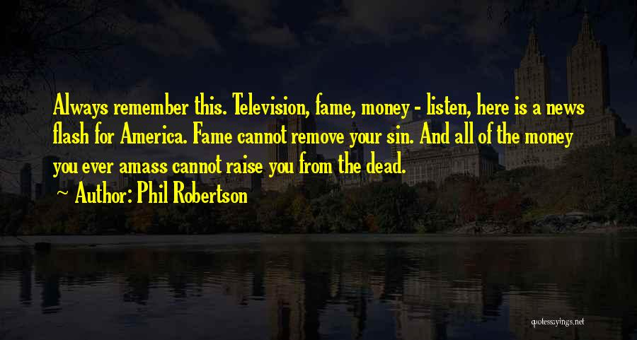 Phil Robertson Quotes: Always Remember This. Television, Fame, Money - Listen, Here Is A News Flash For America. Fame Cannot Remove Your Sin.