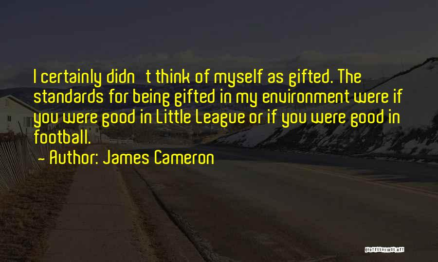 James Cameron Quotes: I Certainly Didn't Think Of Myself As Gifted. The Standards For Being Gifted In My Environment Were If You Were
